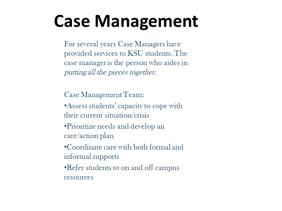 Case Management For several years Case Managers have provided services to KSU students. The case manager is the person who aides in putting all the pi