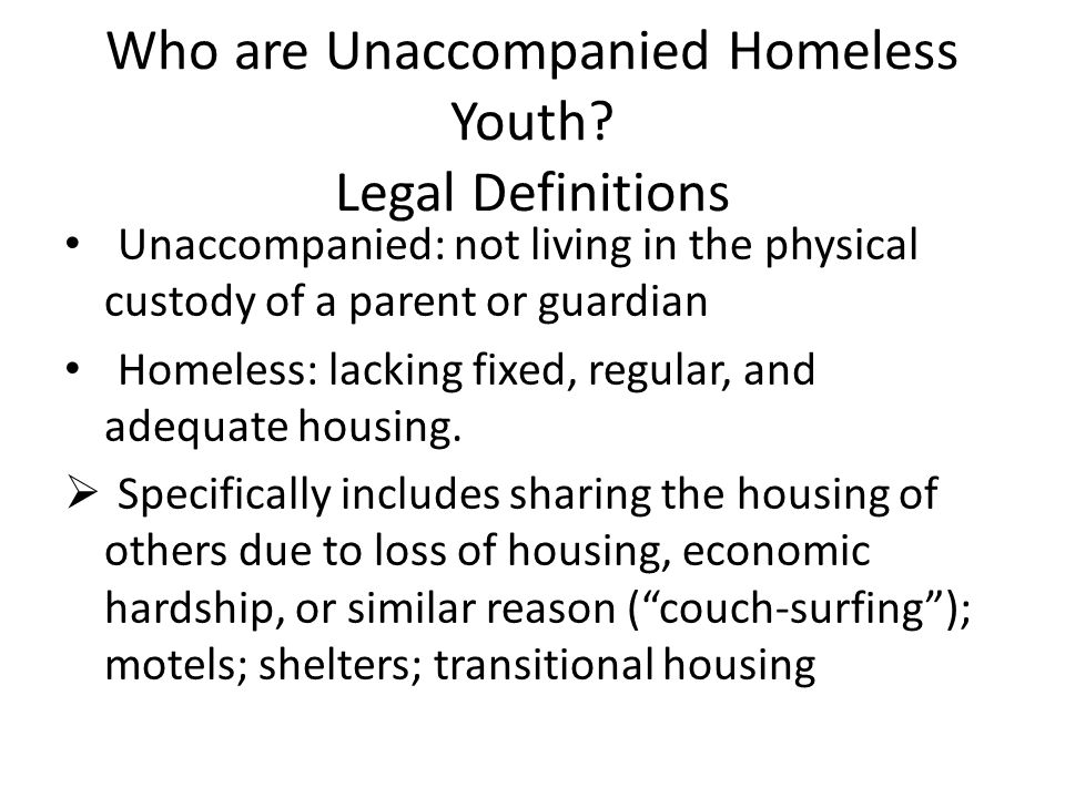 Who are Unaccompanied Homeless Youth? Legal Definitions Unaccompanied: not living in the physical custody of a parent or guardian Homeless: lacking fi