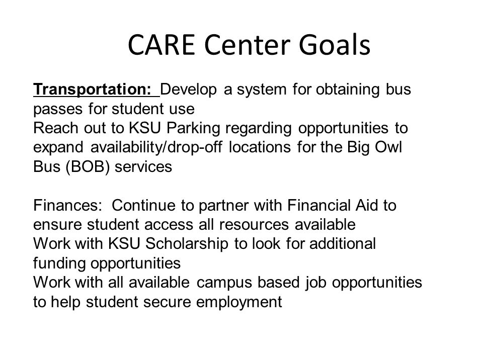 CARE Center Goals Transportation: Develop a system for obtaining bus passes for student use Reach out to KSU Parking regarding opportunities to expand