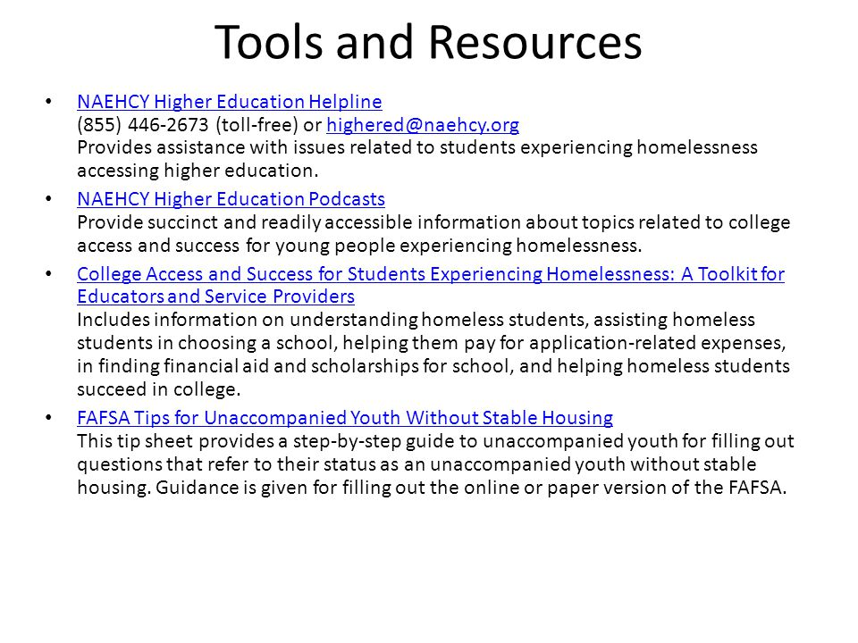 Tools and Resources NAEHCY Higher Education Helpline (855) 446-2673 (toll-free) or highered@naehcy.org Provides assistance with issues related to stud