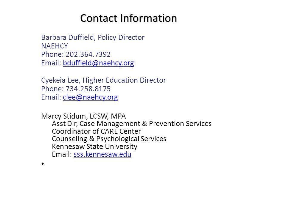 Contact Information Barbara Duffield, Policy Director NAEHCY Phone: 202.364.7392 Email: bduffield@naehcy.orgbduffield@naehcy.org Cyekeia Lee, Higher E