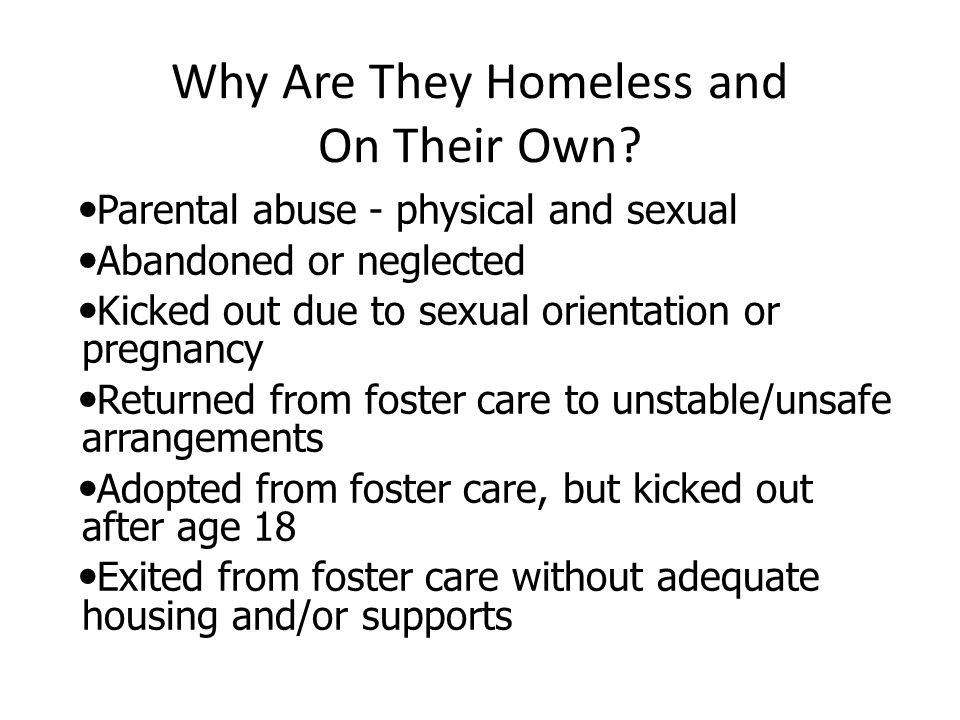 Why Are They Homeless and On Their Own? Parental abuse - physical and sexual Abandoned or neglected Kicked out due to sexual orientation or pregnancy