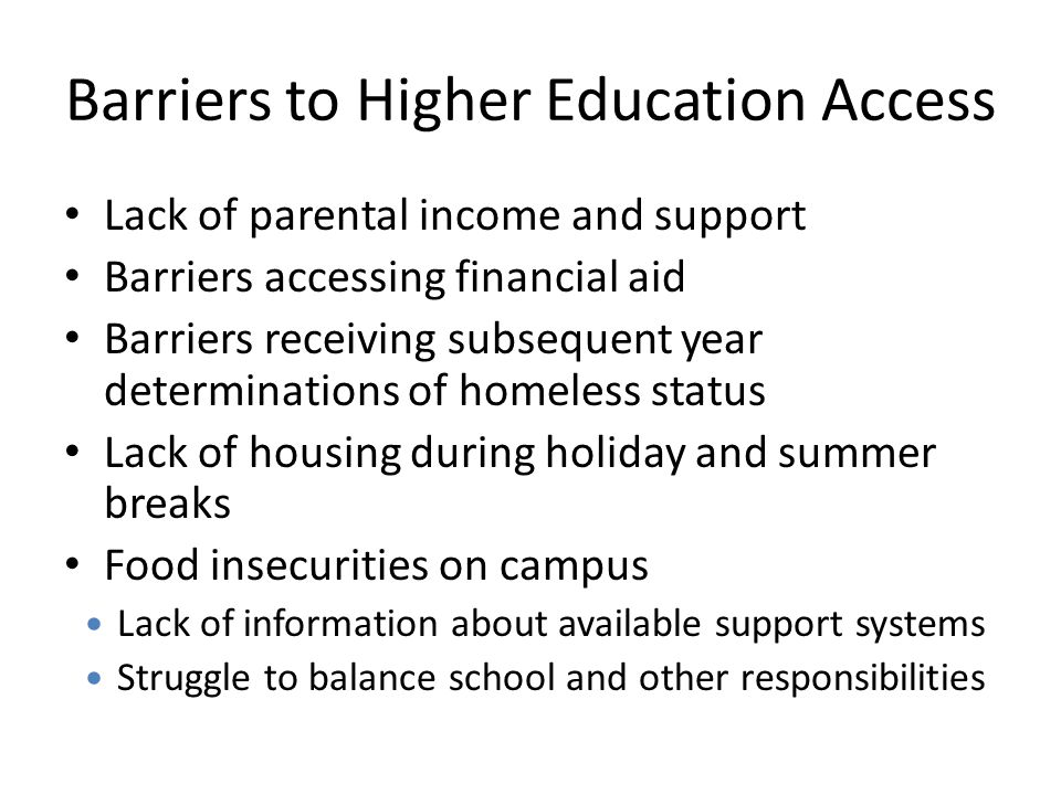 Barriers to Higher Education Access Lack of parental income and support Barriers accessing financial aid Barriers receiving subsequent year determinat