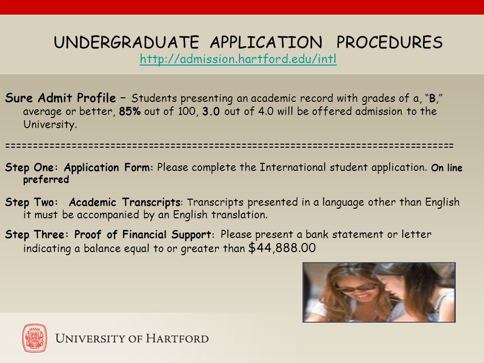UNDERGRADUATE APPLICATION PROCEDURES http://admission.hartford.edu/intl Sure Admit Profile – Students presenting an academic record with grades of a, B, average or better, 85% out of 100, 3.0 out of 4.0 will be offered admission to the University.