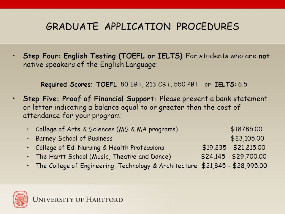 GRADUATE APPLICATION PROCEDURES Step Four: English Testing (TOEFL or IELTS) For students who are not native speakers of the English Language: Required Scores : TOEFL 80 IBT, 213 CBT, 550 PBT or IELTS: 6.5 Step Five: Proof of Financial Support : Please present a bank statement or letter indicating a balance equal to or greater than the cost of attendance for your program: College of Arts & Sciences (MS & MA programs) $18785.00 Barney School of Business $23,105.00 College of Ed.