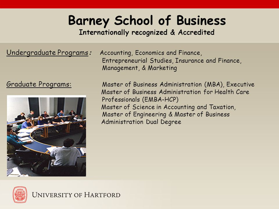 Barney School of Business Internationally recognized & Accredited Undergraduate Programs: Accounting, Economics and Finance, Entrepreneurial Studies, Insurance and Finance, Management, & Marketing Graduate Programs: Master of Business Administration (MBA), Executive Master of Business Administration for Health Care Professionals (EMBA-HCP) Master of Science in Accounting and Taxation, Master of Engineering & Master of Business Administration Dual Degree