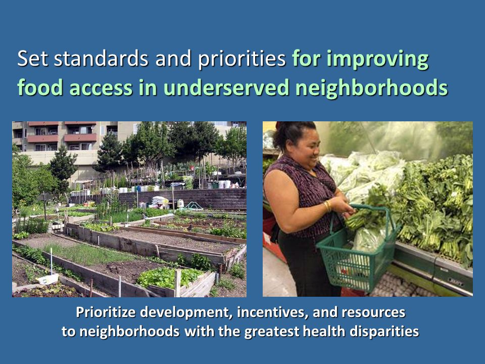 Set standards and priorities for improving food access in underserved neighborhoods Prioritize development, incentives, and resources to neighborhoods
