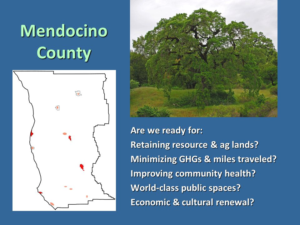 Mendocino County Are we ready for: Retaining resource & ag lands? Minimizing GHGs & miles traveled? Improving community health? World-class public spa