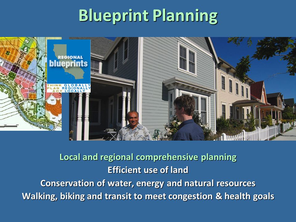Blueprint Planning Local and regional comprehensive planning Efficient use of land Conservation of water, energy and natural resources Walking, biking