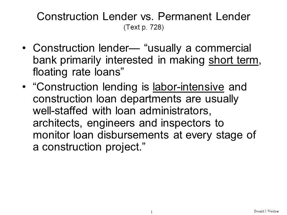Donald J. Weidner 1 Construction Lender vs. Permanent Lender (Text p. 728) Construction lender usually a commercial bank primarily interested in makin