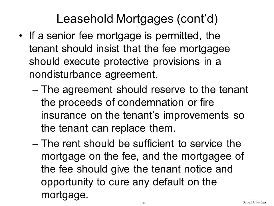 Donald J. Weidner 102 Leasehold Mortgages (contd) If a senior fee mortgage is permitted, the tenant should insist that the fee mortgagee should execut