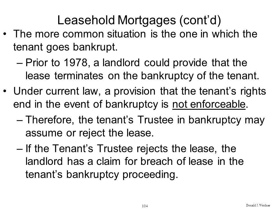 Donald J. Weidner 104 Leasehold Mortgages (contd) The more common situation is the one in which the tenant goes bankrupt. –Prior to 1978, a landlord c