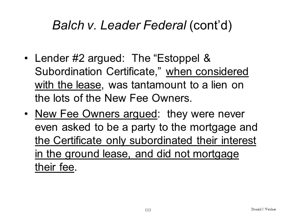Donald J. Weidner 113 Balch v. Leader Federal (contd) Lender #2 argued: The Estoppel & Subordination Certificate, when considered with the lease, was