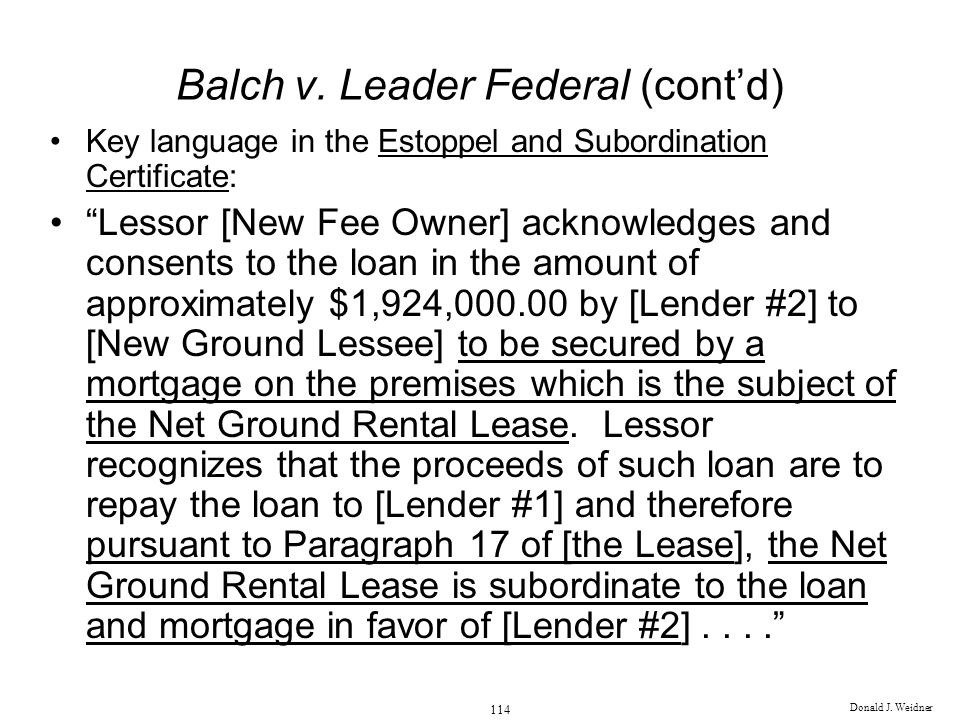 Donald J. Weidner 114 Balch v. Leader Federal (contd) Key language in the Estoppel and Subordination Certificate: Lessor [New Fee Owner] acknowledges