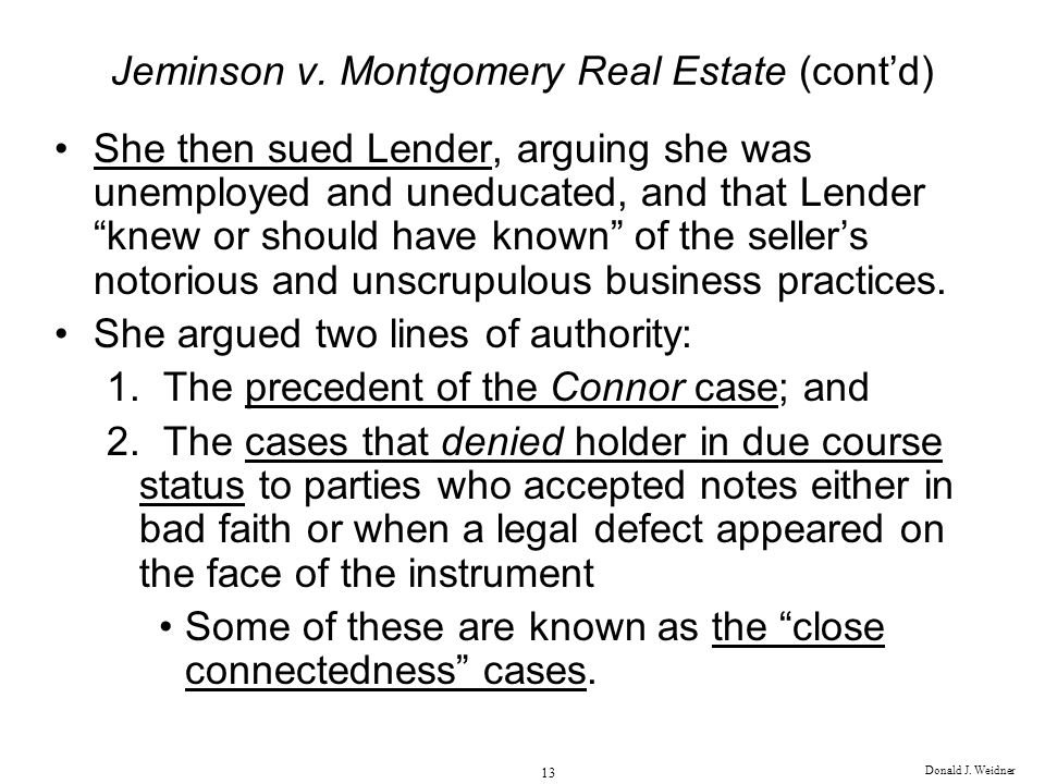 Donald J. Weidner 13 Jeminson v. Montgomery Real Estate (contd) She then sued Lender, arguing she was unemployed and uneducated, and that Lender knew