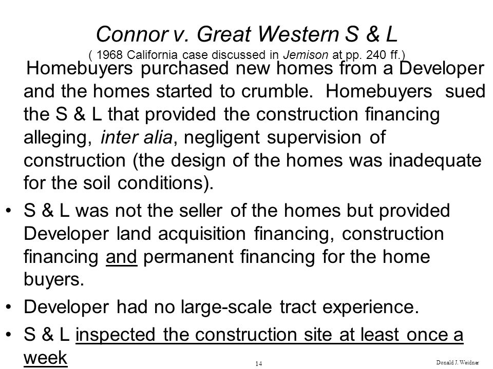 Donald J. Weidner 14 Connor v. Great Western S & L ( 1968 California case discussed in Jemison at pp. 240 ff.) Homebuyers purchased new homes from a D