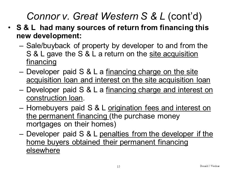 Donald J. Weidner 15 Connor v. Great Western S & L (contd) S & L had many sources of return from financing this new development: –Sale/buyback of prop