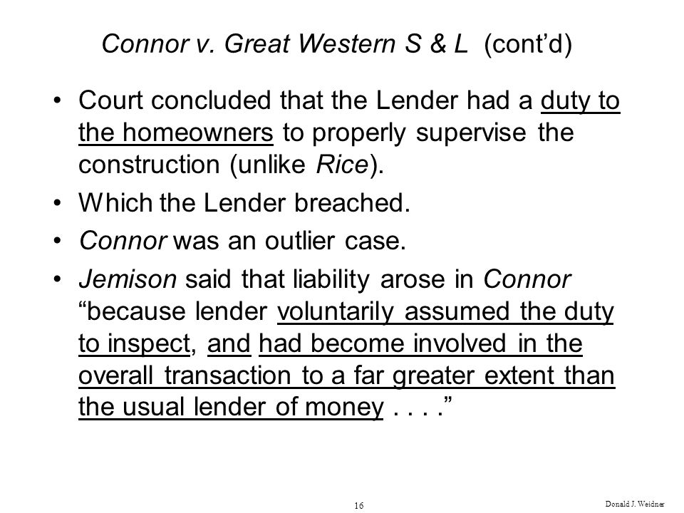 Donald J. Weidner 16 Connor v. Great Western S & L (contd) Court concluded that the Lender had a duty to the homeowners to properly supervise the cons