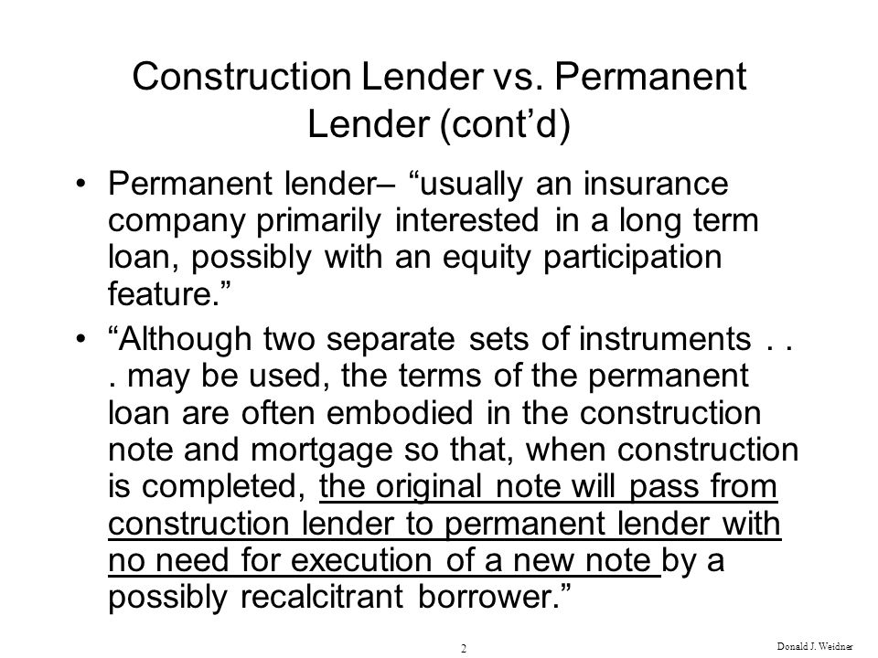 Donald J. Weidner 2 Construction Lender vs. Permanent Lender (contd) Permanent lender– usually an insurance company primarily interested in a long ter
