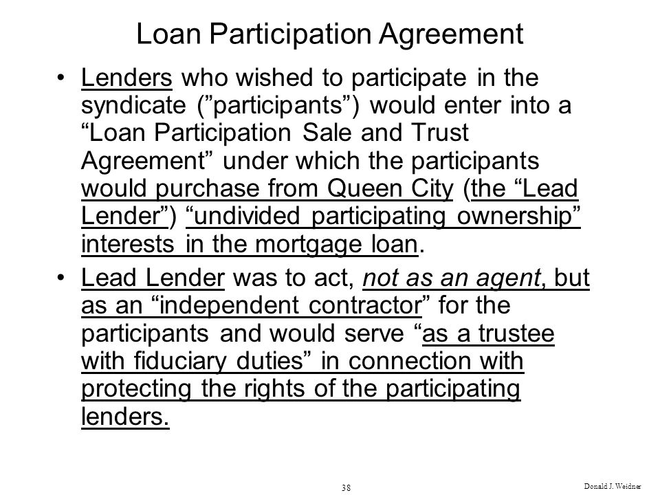 Donald J. Weidner 38 Loan Participation Agreement Lenders who wished to participate in the syndicate (participants) would enter into a Loan Participat