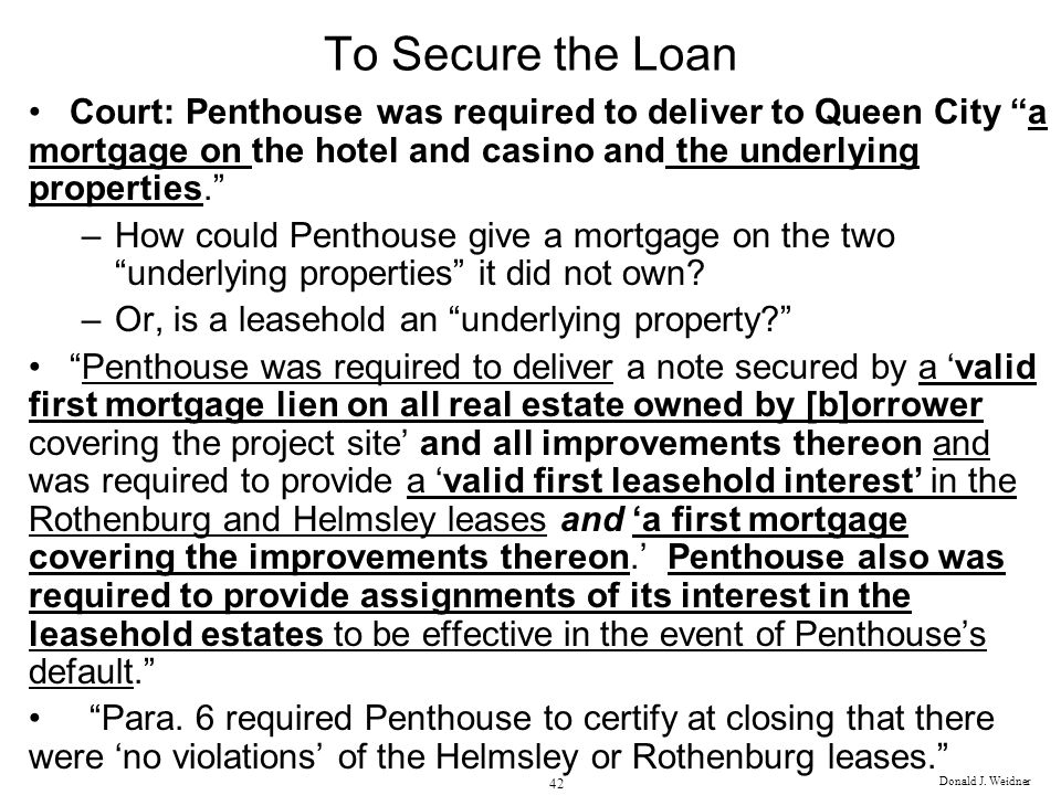 Donald J. Weidner 42 To Secure the Loan Court: Penthouse was required to deliver to Queen City a mortgage on the hotel and casino and the underlying p