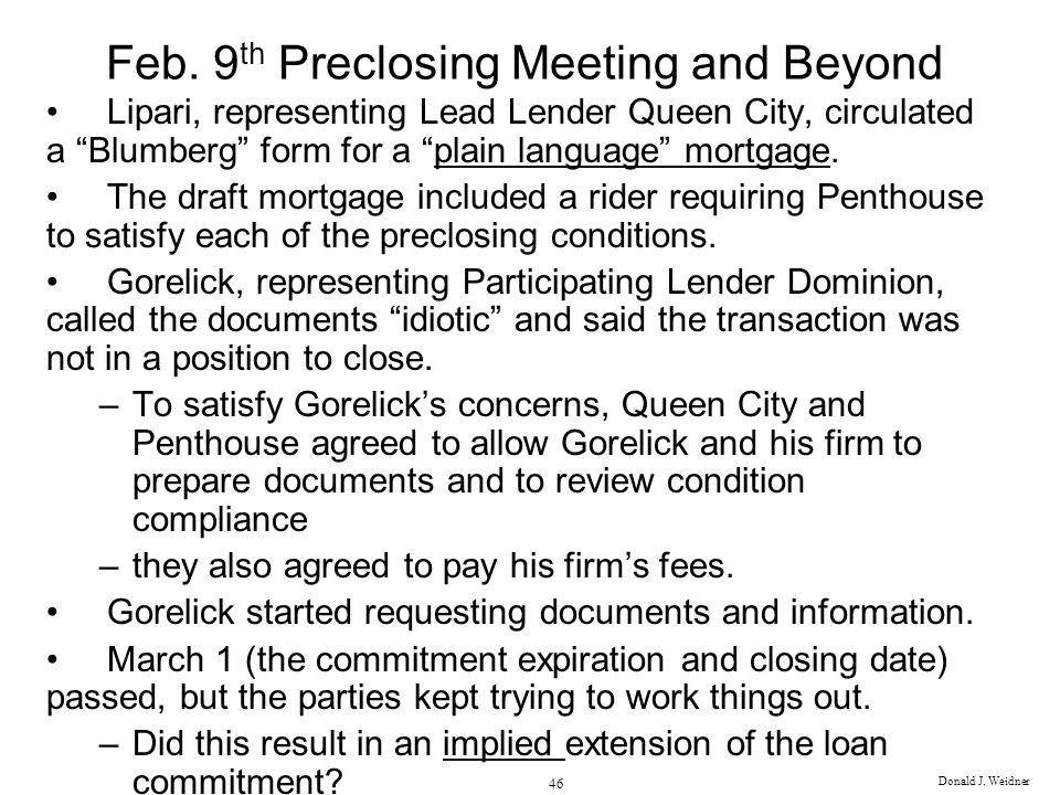 Donald J. Weidner 46 Feb. 9 th Preclosing Meeting and Beyond Lipari, representing Lead Lender Queen City, circulated a Blumberg form for a plain langu