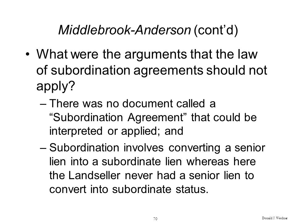 Donald J. Weidner 70 Middlebrook-Anderson (contd) What were the arguments that the law of subordination agreements should not apply? –There was no doc