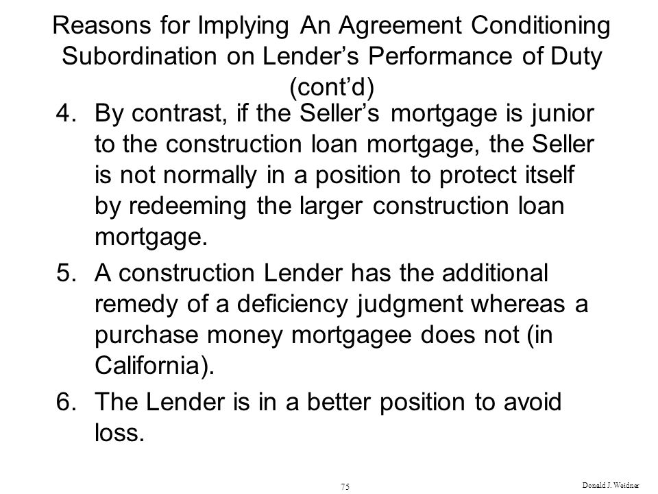 Donald J. Weidner 75 Reasons for Implying An Agreement Conditioning Subordination on Lenders Performance of Duty (contd) 4.By contrast, if the Sellers