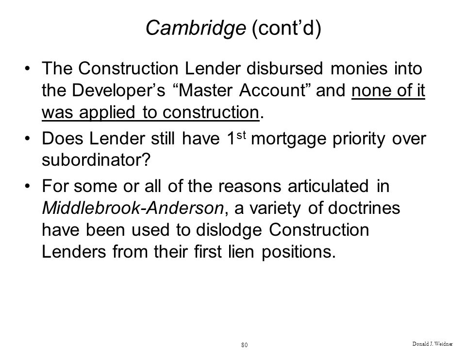 Donald J. Weidner 80 Cambridge (contd) The Construction Lender disbursed monies into the Developers Master Account and none of it was applied to const