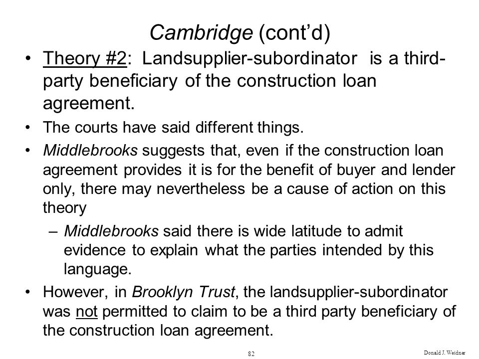 Donald J. Weidner 82 Cambridge (contd) Theory #2: Landsupplier-subordinator is a third- party beneficiary of the construction loan agreement. The cour