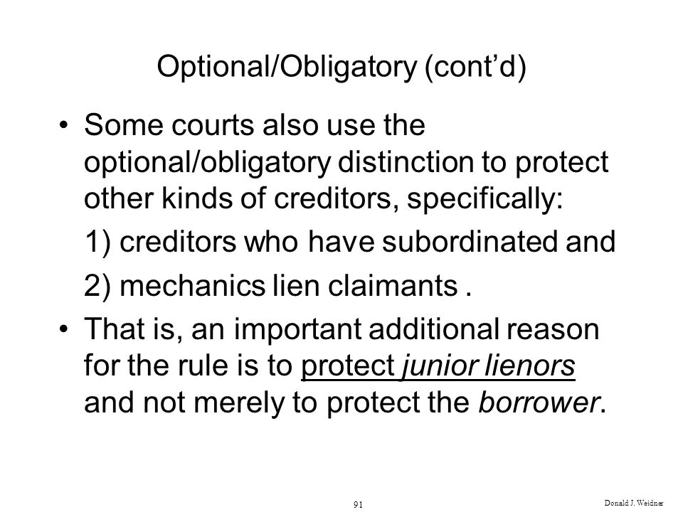 Donald J. Weidner 91 Optional/Obligatory (contd) Some courts also use the optional/obligatory distinction to protect other kinds of creditors, specifi