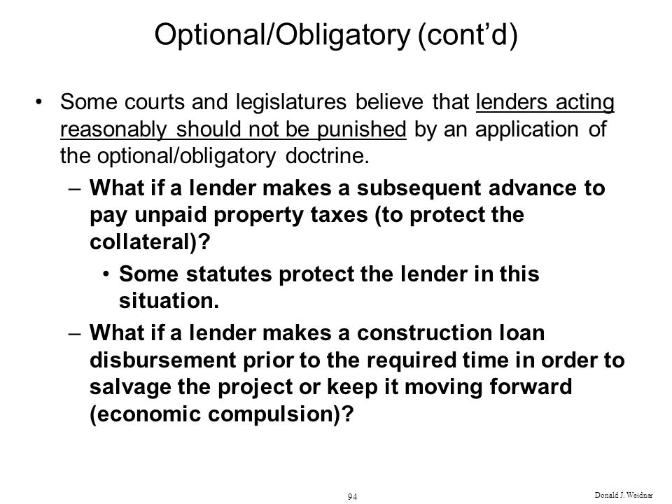 Donald J. Weidner 94 Optional/Obligatory (contd) Some courts and legislatures believe that lenders acting reasonably should not be punished by an appl
