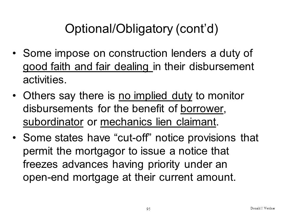 Donald J. Weidner 95 Optional/Obligatory (contd) Some impose on construction lenders a duty of good faith and fair dealing in their disbursement activ