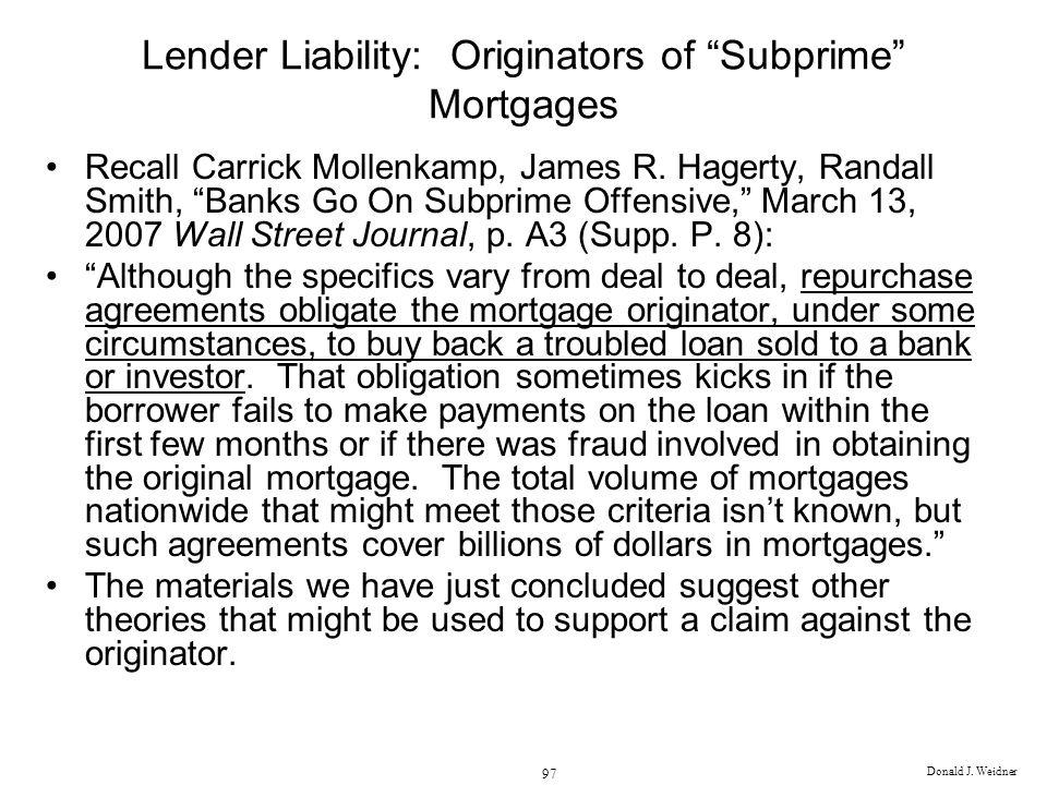 Donald J. Weidner 97 Lender Liability: Originators of Subprime Mortgages Recall Carrick Mollenkamp, James R. Hagerty, Randall Smith, Banks Go On Subpr