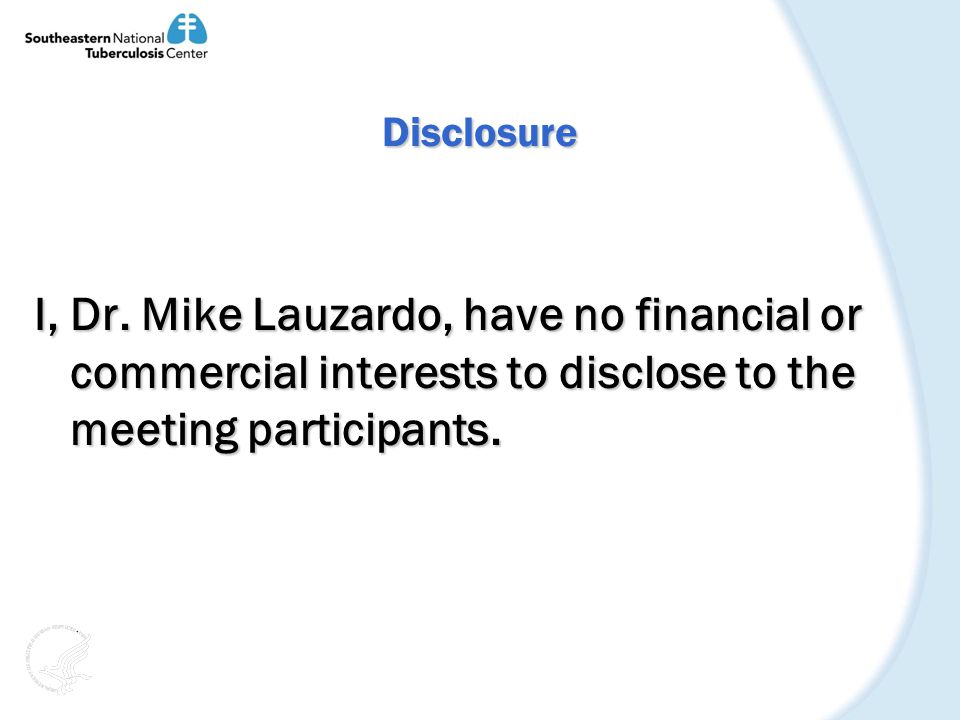 Disclosure I, Dr. Mike Lauzardo, have no financial or commercial interests to disclose to the meeting participants.