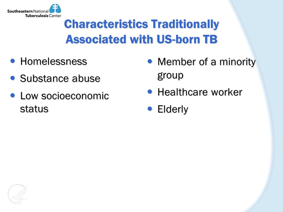 Characteristics Traditionally Associated with US-born TB Homelessness Homelessness Substance abuse Substance abuse Low socioeconomic status Low socioeconomic status Member of a minority group Member of a minority group Healthcare worker Healthcare worker Elderly Elderly
