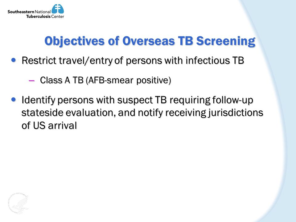Objectives of Overseas TB Screening Objectives of Overseas TB Screening Restrict travel/entry of persons with infectious TB Restrict travel/entry of persons with infectious TB – Class A TB (AFB-smear positive) Identify persons with suspect TB requiring follow-up stateside evaluation, and notify receiving jurisdictions of US arrival Identify persons with suspect TB requiring follow-up stateside evaluation, and notify receiving jurisdictions of US arrival