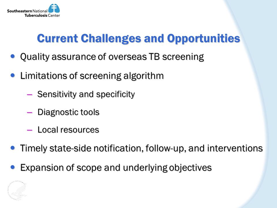 Current Challenges and Opportunities Quality assurance of overseas TB screening Quality assurance of overseas TB screening Limitations of screening algorithm Limitations of screening algorithm – Sensitivity and specificity – Diagnostic tools – Local resources Timely state-side notification, follow-up, and interventions Timely state-side notification, follow-up, and interventions Expansion of scope and underlying objectives Expansion of scope and underlying objectives