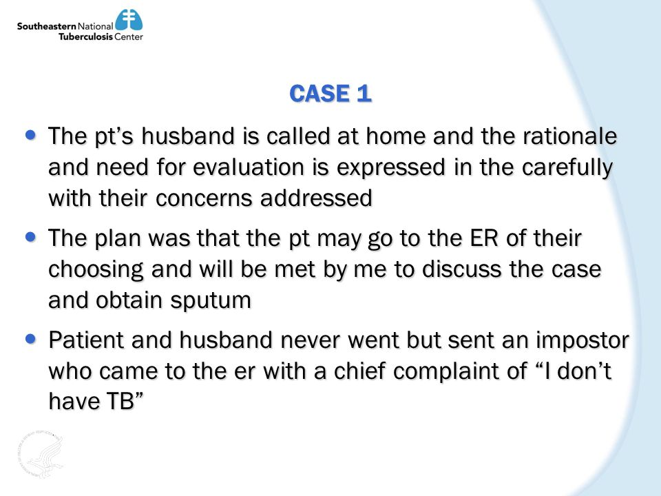 CASE 1 The pts husband is called at home and the rationale and need for evaluation is expressed in the carefully with their concerns addressed The pts husband is called at home and the rationale and need for evaluation is expressed in the carefully with their concerns addressed The plan was that the pt may go to the ER of their choosing and will be met by me to discuss the case and obtain sputum The plan was that the pt may go to the ER of their choosing and will be met by me to discuss the case and obtain sputum Patient and husband never went but sent an impostor who came to the er with a chief complaint of I dont have TB Patient and husband never went but sent an impostor who came to the er with a chief complaint of I dont have TB