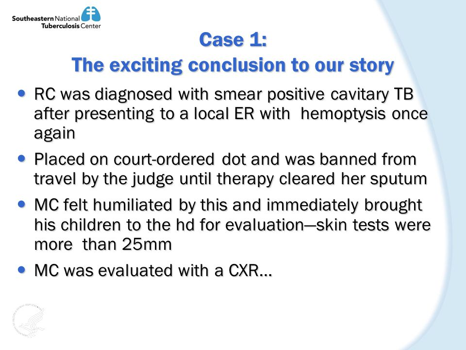Case 1: The exciting conclusion to our story RC was diagnosed with smear positive cavitary TB after presenting to a local ER with hemoptysis once again RC was diagnosed with smear positive cavitary TB after presenting to a local ER with hemoptysis once again Placed on court-ordered dot and was banned from travel by the judge until therapy cleared her sputum Placed on court-ordered dot and was banned from travel by the judge until therapy cleared her sputum MC felt humiliated by this and immediately brought his children to the hd for evaluationskin tests were more than 25mm MC felt humiliated by this and immediately brought his children to the hd for evaluationskin tests were more than 25mm MC was evaluated with a CXR… MC was evaluated with a CXR…