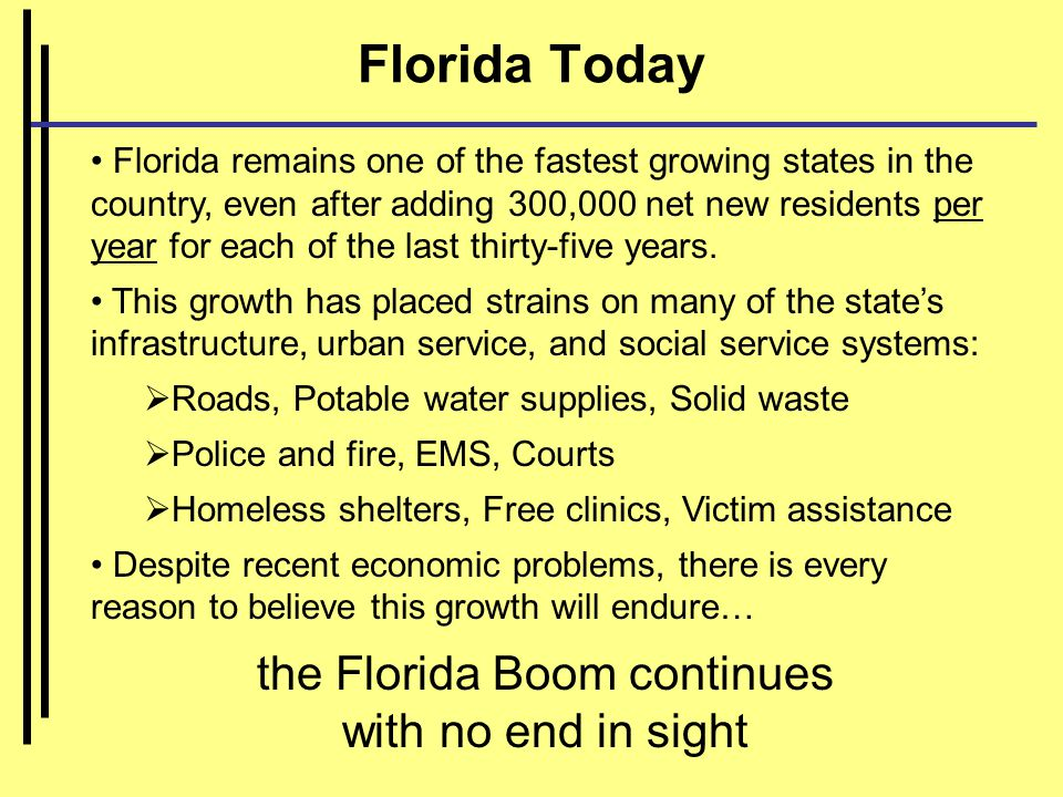 Florida Today Florida remains one of the fastest growing states in the country, even after adding 300,000 net new residents per year for each of the last thirty-five years.