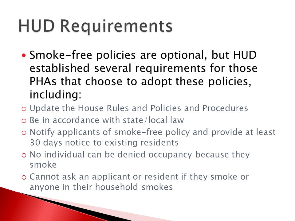 Smoke-free policies are optional, but HUD established several requirements for those PHAs that choose to adopt these policies, including: Update the H