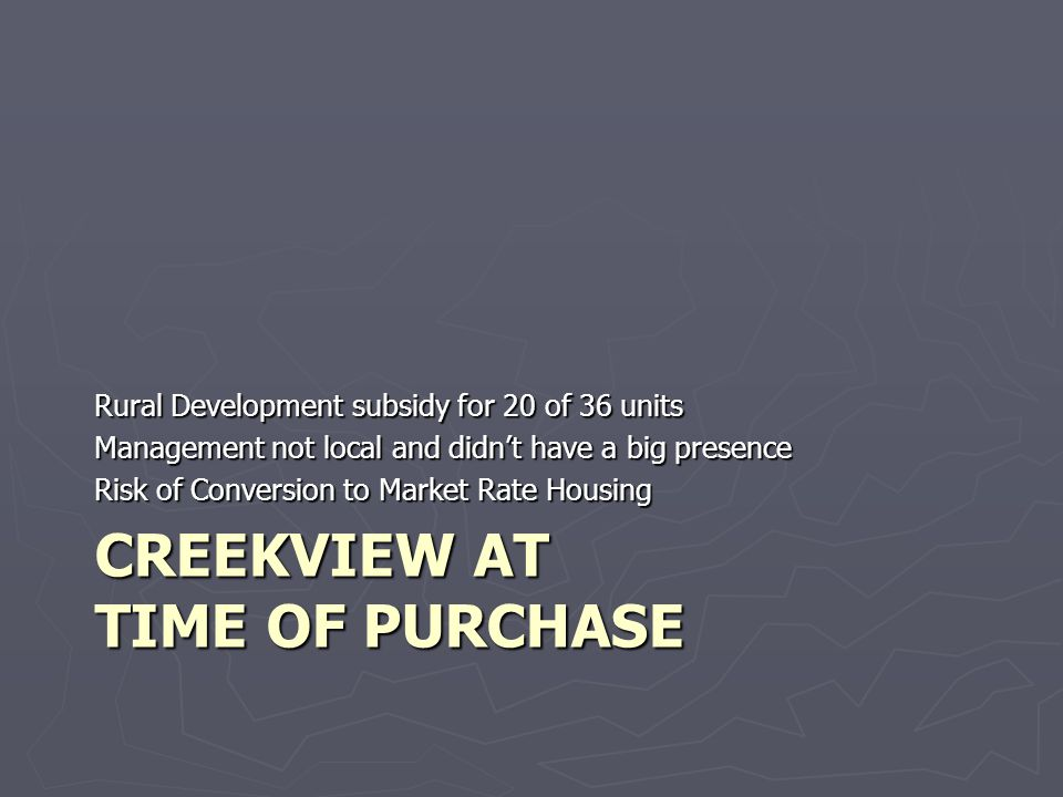 CREEKVIEW AT TIME OF PURCHASE Rural Development subsidy for 20 of 36 units Management not local and didnt have a big presence Risk of Conversion to Market Rate Housing