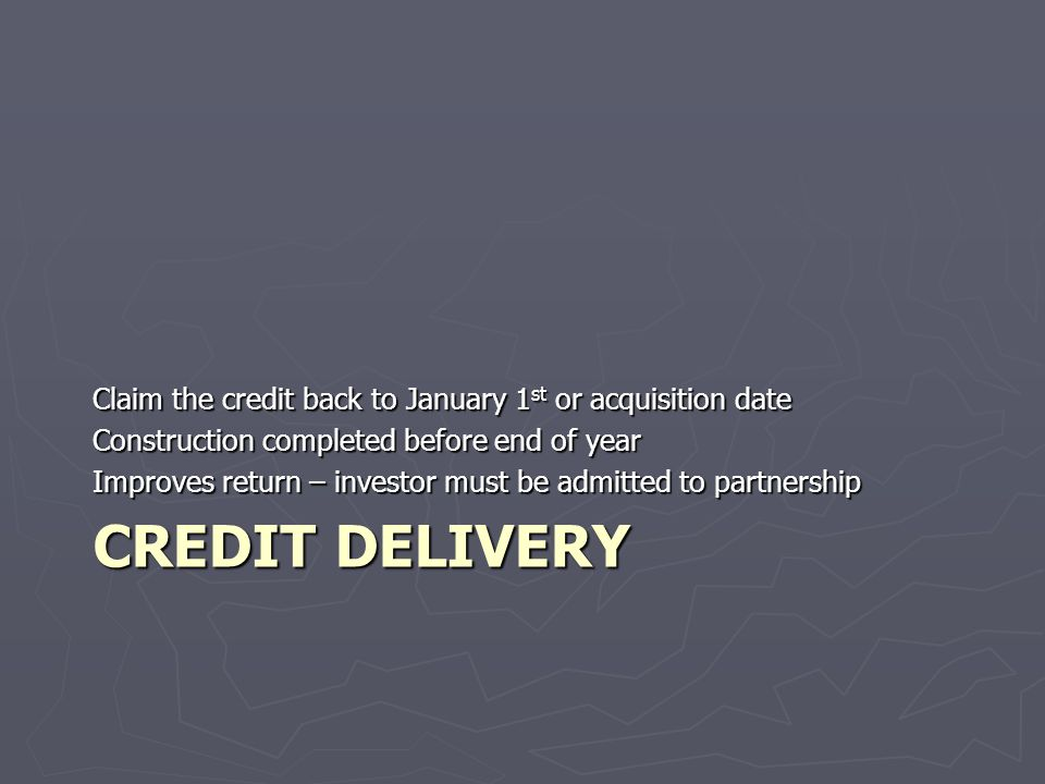 CREDIT DELIVERY Claim the credit back to January 1 st or acquisition date Construction completed before end of year Improves return – investor must be admitted to partnership