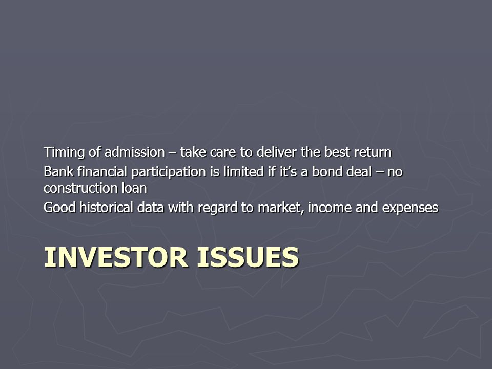 INVESTOR ISSUES Timing of admission – take care to deliver the best return Bank financial participation is limited if its a bond deal – no construction loan Good historical data with regard to market, income and expenses