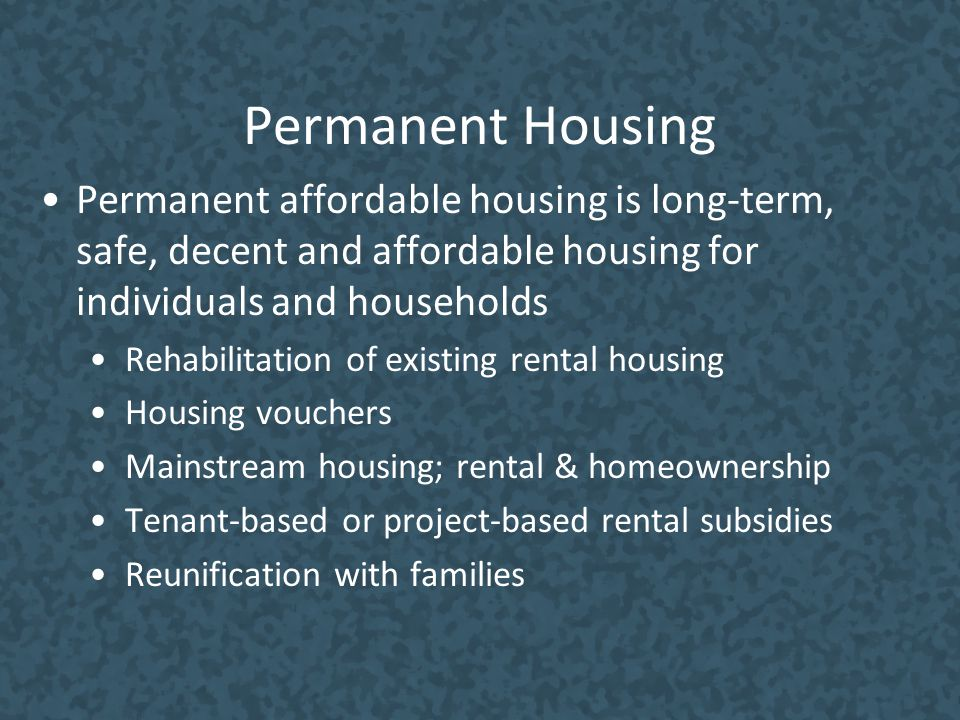 Permanent Housing Permanent affordable housing is long-term, safe, decent and affordable housing for individuals and households Rehabilitation of exis