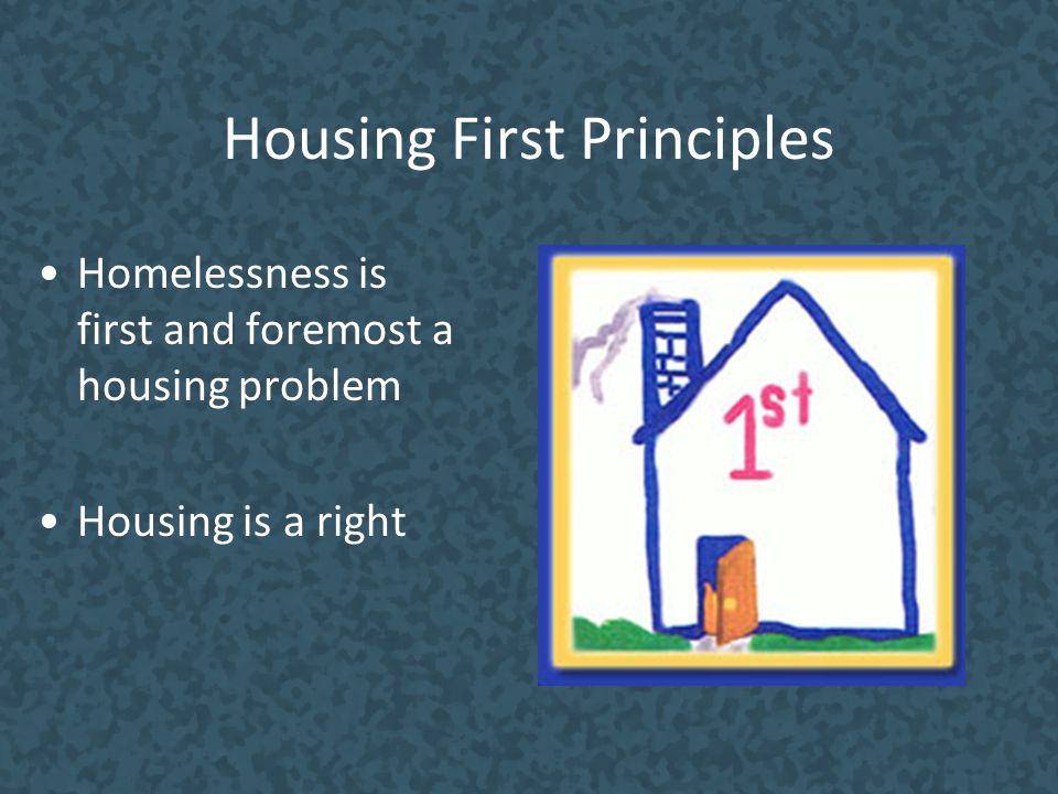 Housing First Principles Homelessness is first and foremost a housing problem Housing is a right