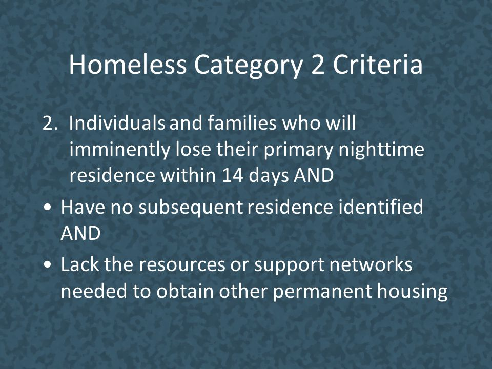 Homeless Category 2 Criteria 2. Individuals and families who will imminently lose their primary nighttime residence within 14 days AND Have no subsequ