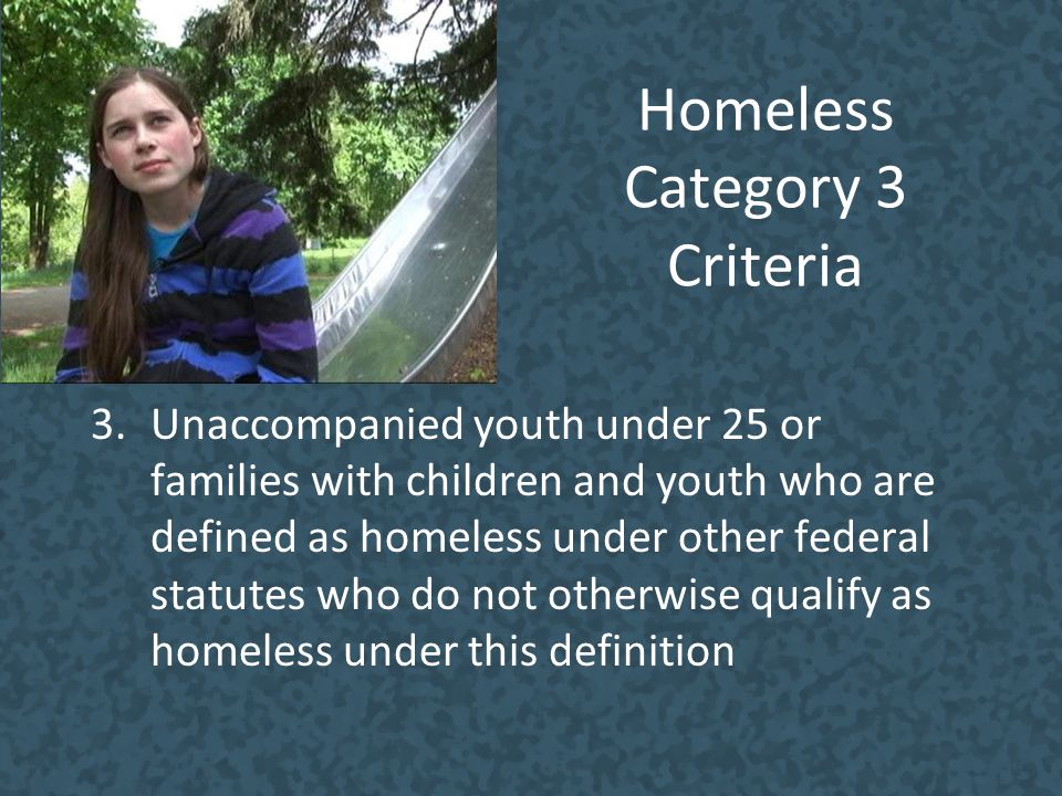 Homeless Category 3 Criteria 3.Unaccompanied youth under 25 or families with children and youth who are defined as homeless under other federal statut