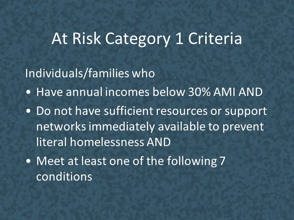 At Risk Category 1 Criteria Individuals/families who Have annual incomes below 30% AMI AND Do not have sufficient resources or support networks immedi